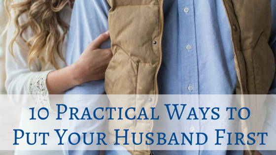 10 Practical Ways to Put Your Husband First