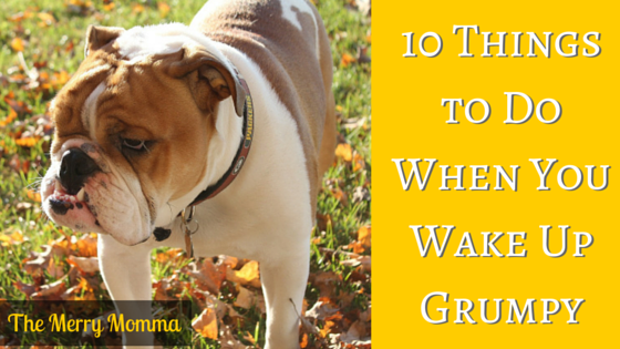10 Things to Do When You're Grumpy