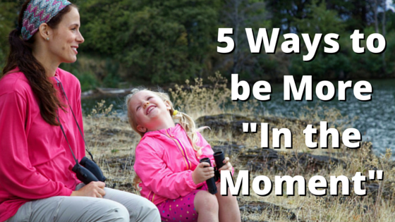5 Ways to Be More in the Moment