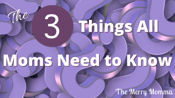 3 Things All Moms Need to Know