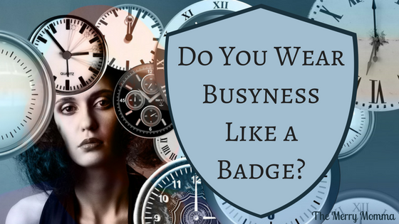 Do You Wear Busyness Like a Badge?