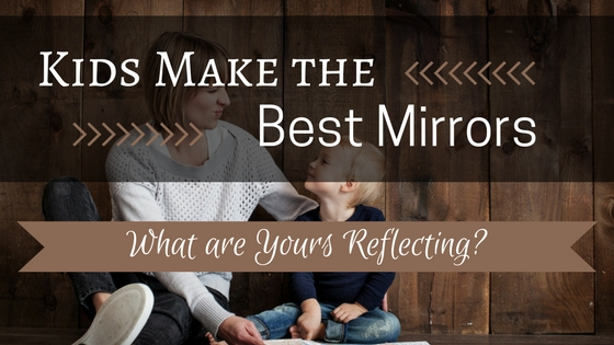 Kids Make the Best Mirrors: What Are Yours Reflecting?