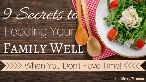 9 Secrets to Feeding Your Family Well When You Don't Have Time