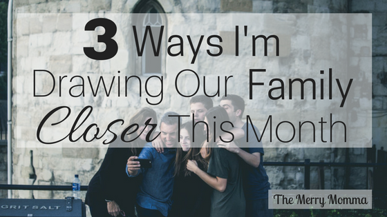 3 Ways I Am Drawing Our Family Closer This Month