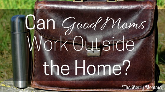 Can Good Moms Work Outside the Home?