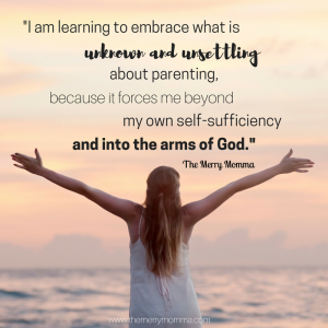 I am learning to embrace what is unknown and unsettling in parenting, because it forces me beyond my own self-sufficiency and into the arms of God.