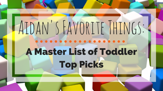 Aidan's Favorite Things: A Master List of Toddler Top Picks