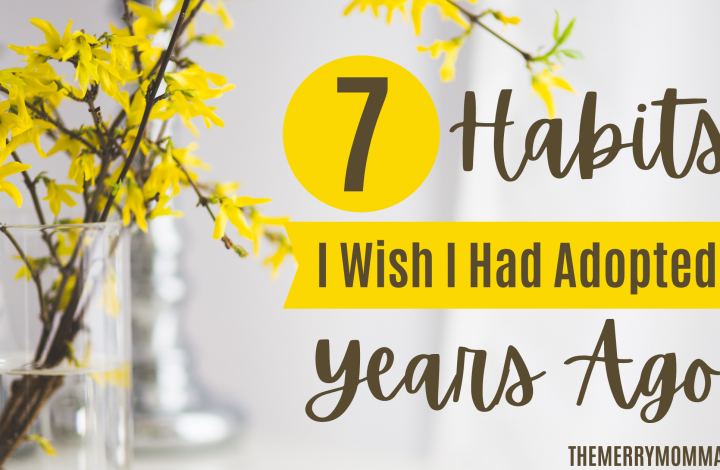 7 Habits I Wish I Would Have Adopted Years Ago | The Merry Momma