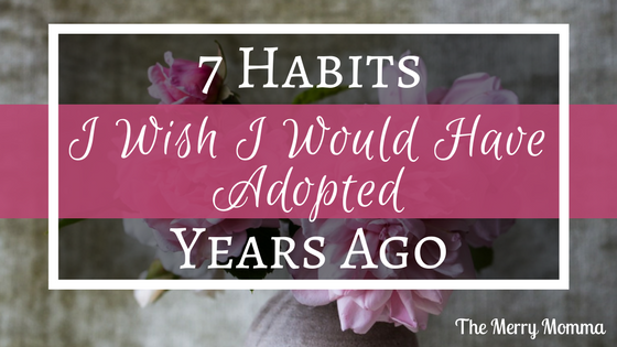 7 Habits I Wish I Would have Adopted Years Ago