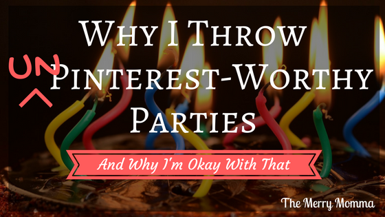 Why I Throw Un-Pinterest-Worthy Parties