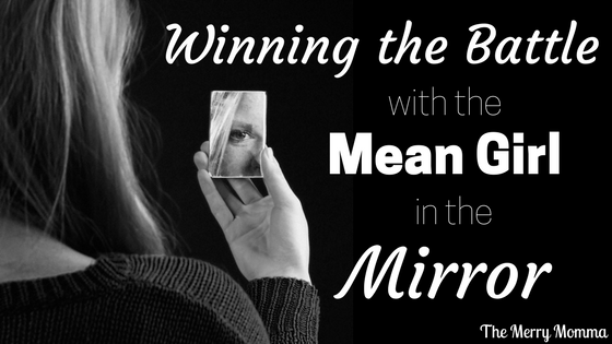 "Winning the Battle With the ""Mean Girl"" in the Mirror"