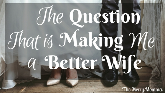 The Question That Is Making Me a Better Wife