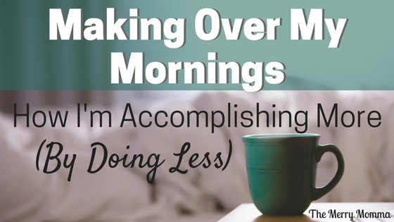 Making Over My Mornings: How I'm Accomplishing More (By Doing Less)