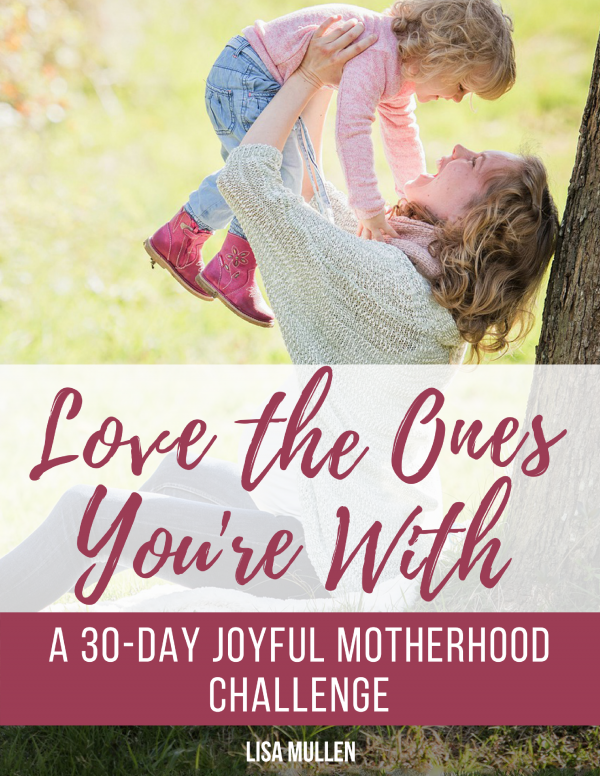 Love the Ones You're With: A 30-Day Joyful Motherhood Challenge