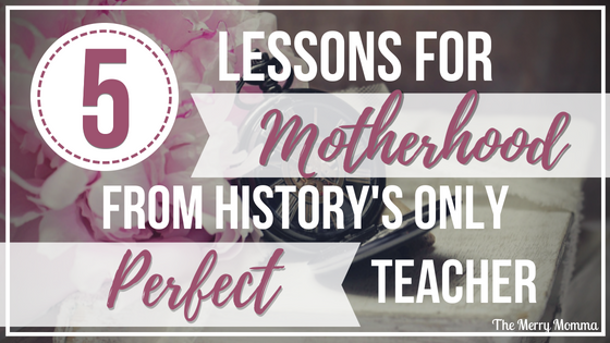 5 Lessons for Motherhood From History's Only Perfect Teacher