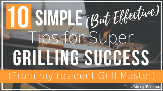 10 Simple (But Effective) Tips For Super Grilling Success