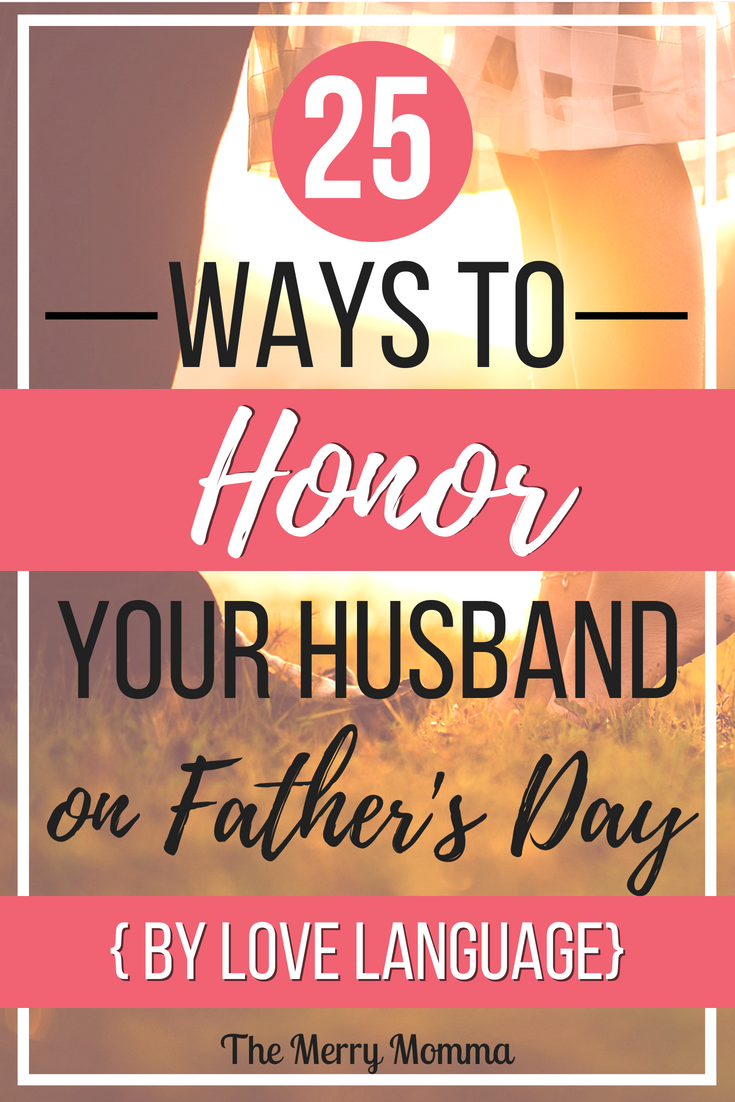 Do you want to show the father of your children how loved, cherished, valued, and respected he is? Here are 25 ways to honor your husband on father's day, broken down by love language!
