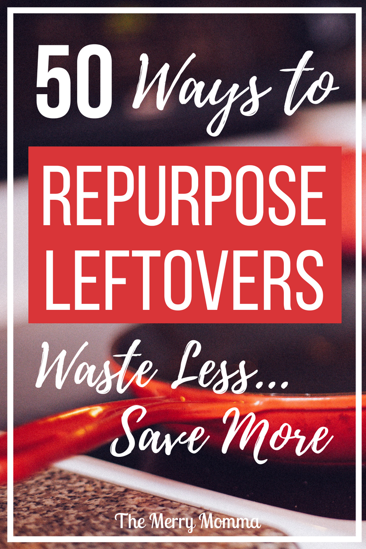 50 Ways to Repurpose Leftovers -- Waste less, save more
