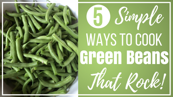 5 Super Simple Ways to Cook Green Beans (That Rock!)