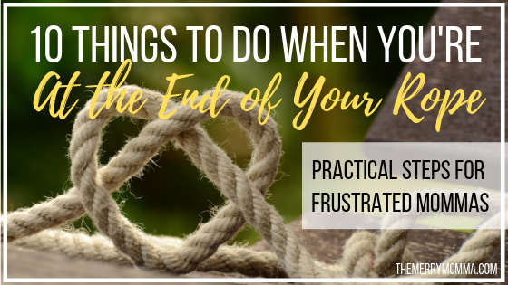 When you're at the end of your rope in motherhood - when you think you're going to lose your mind - here are 10 practical things to do to remain calm.