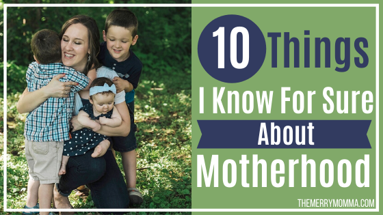 10 Things I Know For Sure About Motherhood