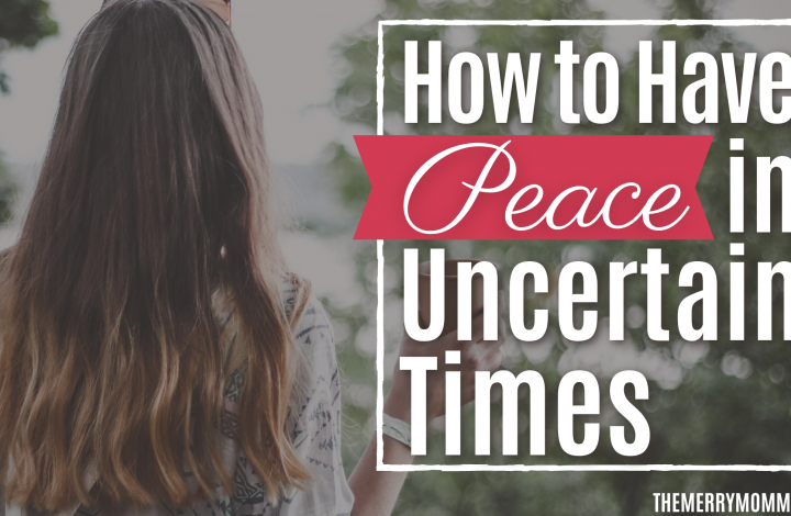 How to Have Peace in Uncertain Times | The Merry Momma