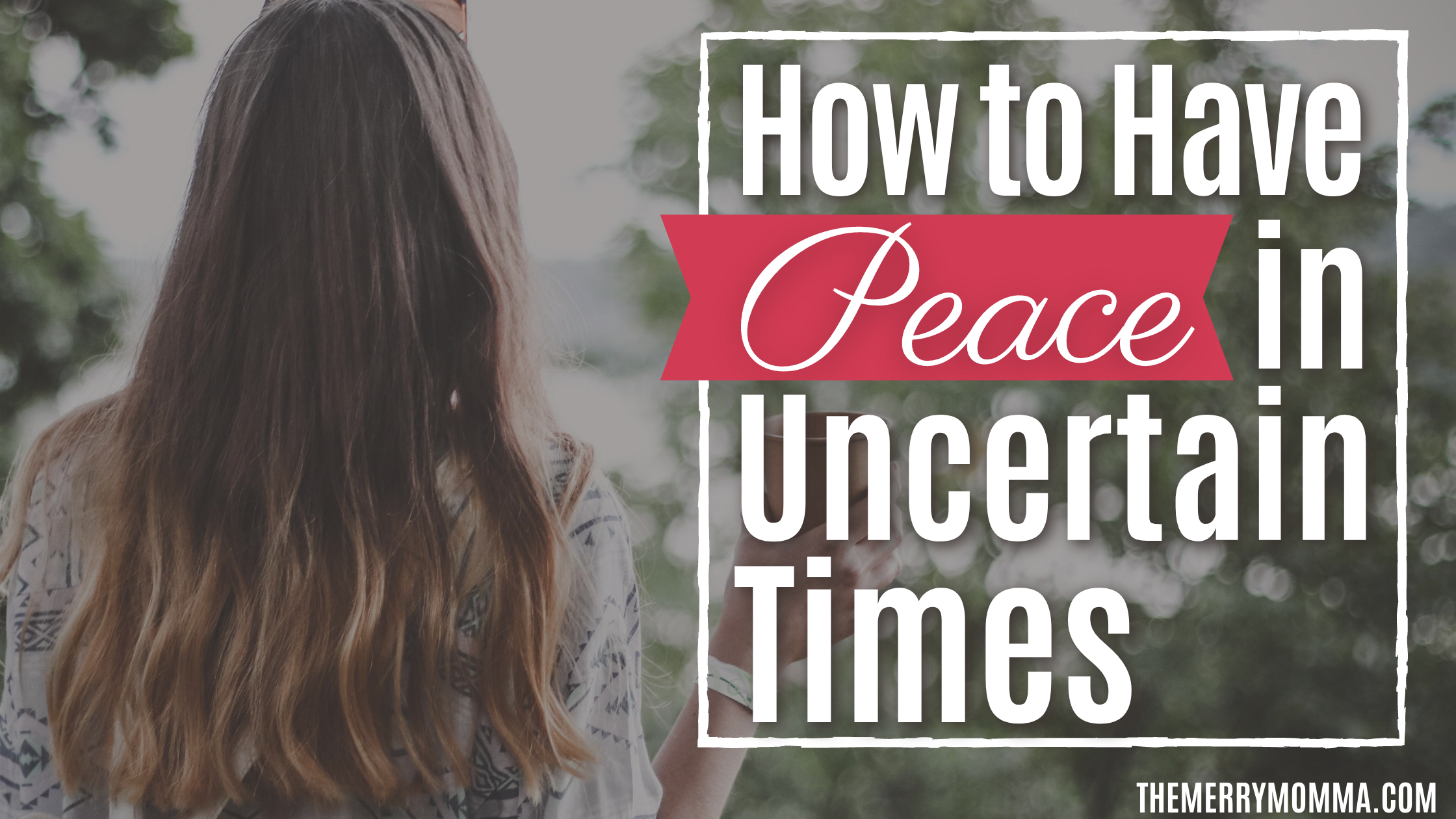 How to Have Peace in Uncertain Times   The Merry Momma