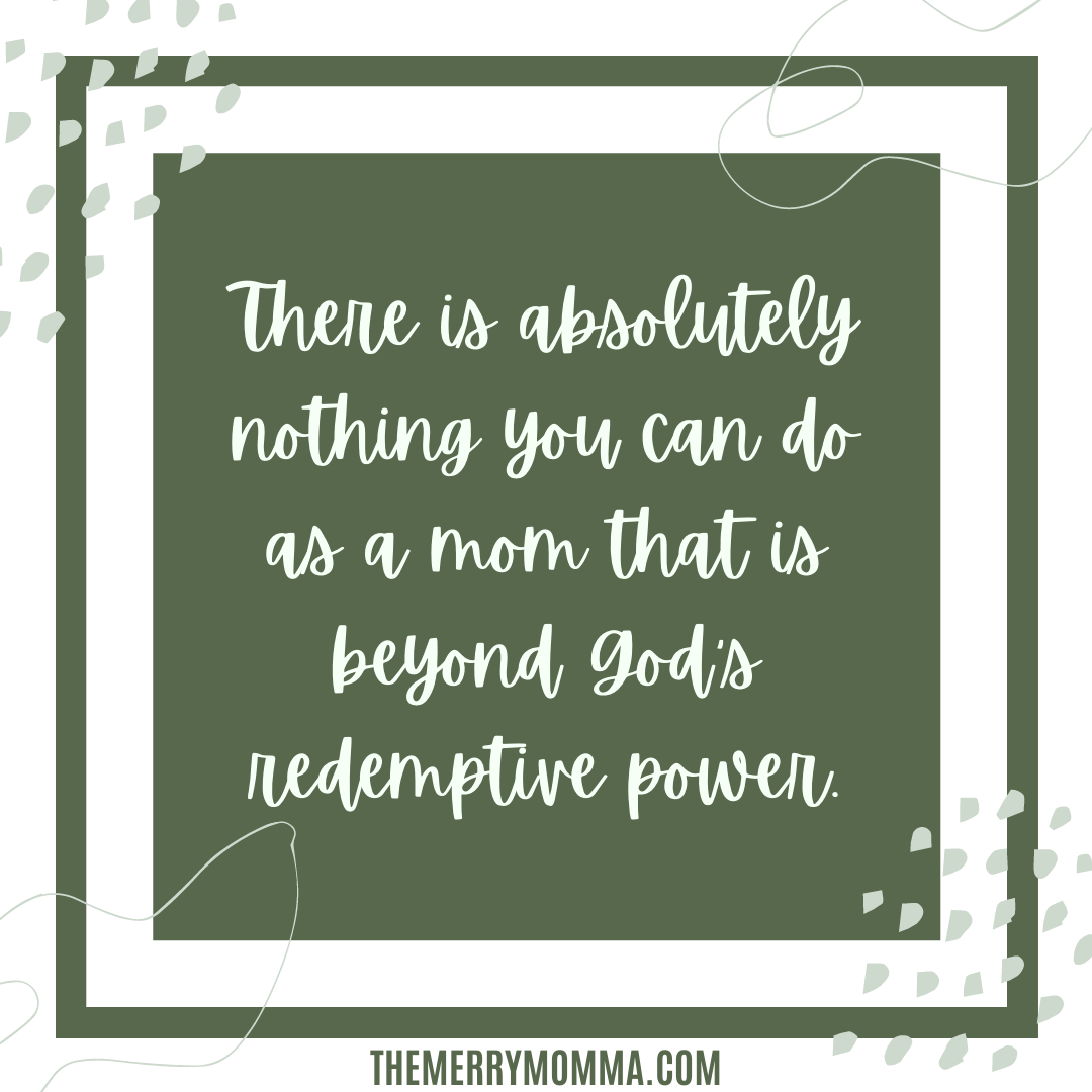 There is absolutely nothing you can do as a mom that is beyond God's redemptive power.