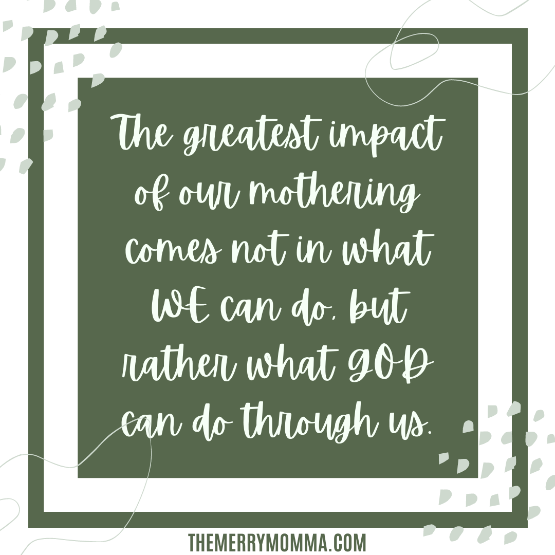 The greatest impact of our mothering comes not from what WE can do, but rather what GOD can do through us.