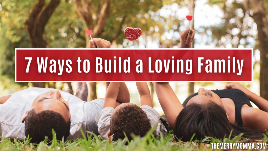 7 Ways to Build a Loving Family