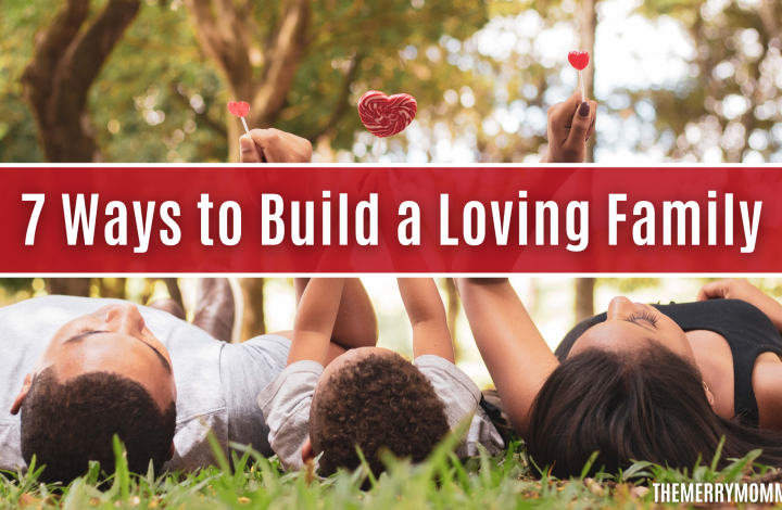 7 Ways to Build a Loving Family | The Merry Momma