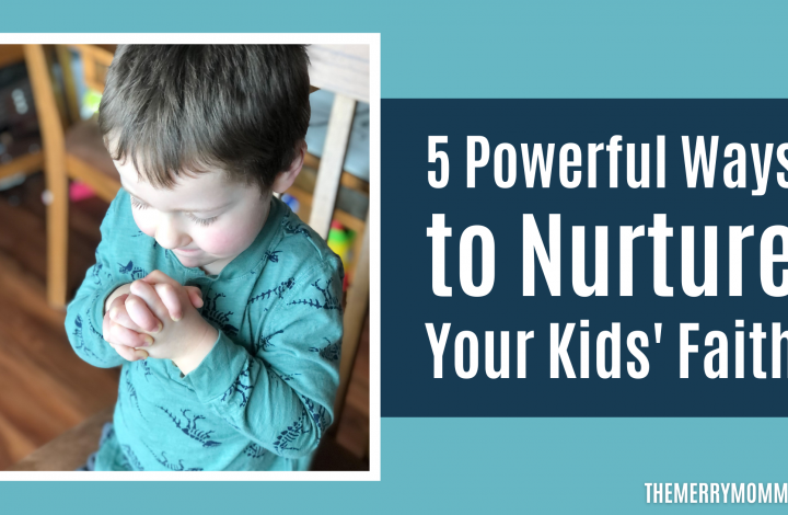 5 Powerful Ways to Nurture Your Kids' Faith | The Merry Momma