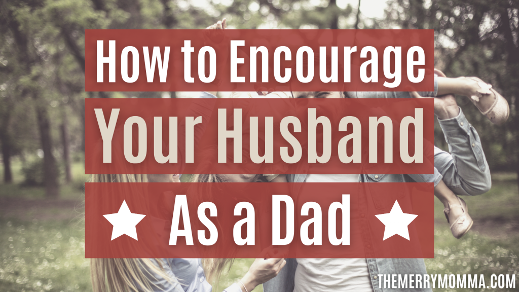 10 Ways to Encourage Your Husband as a Dad